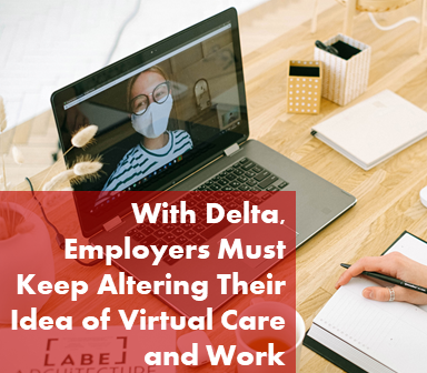 With Delta, Employers Must Keep Altering Their Idea of Virtual Care and Work