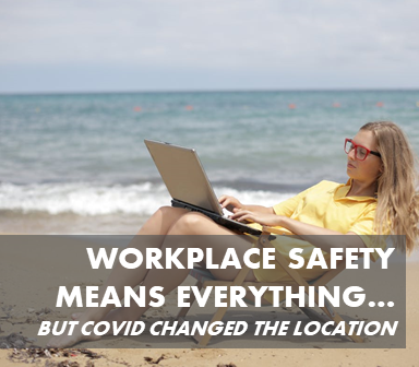 Workplace Safety Means Everything - but Covid Changed the Location