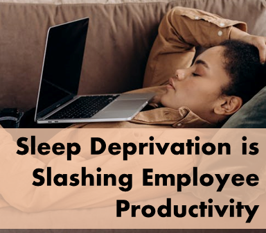 Sleep Deprivation is Slashing Employee Productivity—Let Us Give You the How and Why