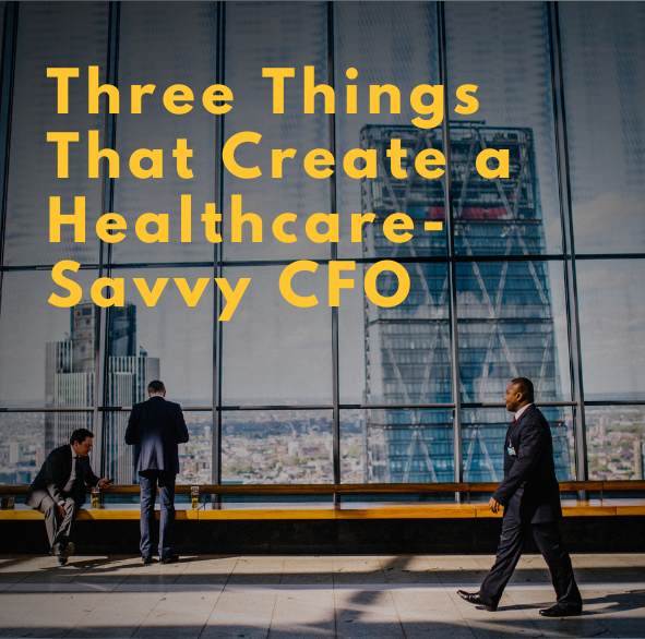 Three Things That Create a Healthcare-Savvy CFO