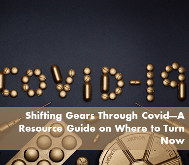 Shifting Gears Through Covid—A Resource Guide on Where to Turn Now